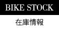 BIKE STOCK / バイク在庫情報